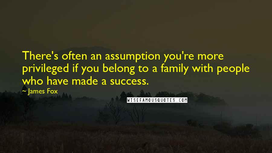 James Fox quotes: There's often an assumption you're more privileged if you belong to a family with people who have made a success.