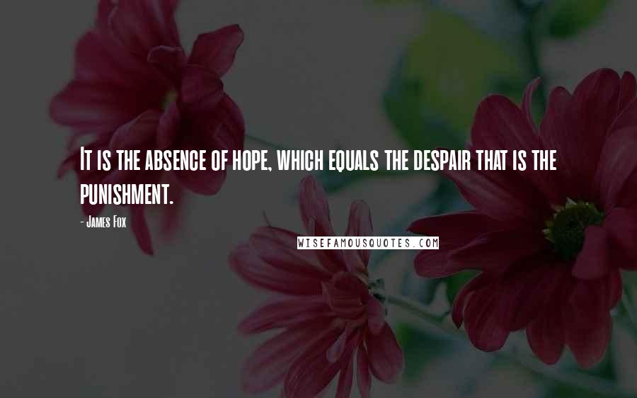 James Fox quotes: It is the absence of hope, which equals the despair that is the punishment.