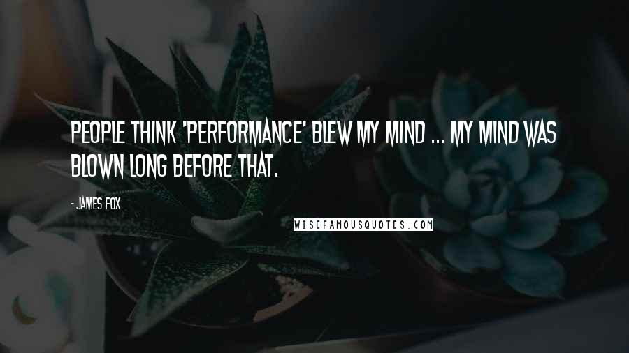 James Fox quotes: People think 'Performance' blew my mind ... my mind was blown long before that.