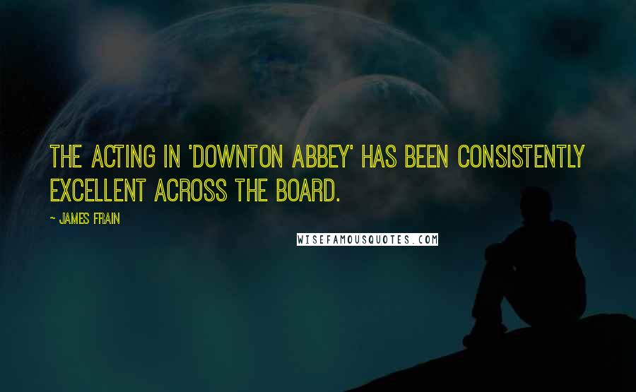 James Frain quotes: The acting in 'Downton Abbey' has been consistently excellent across the board.