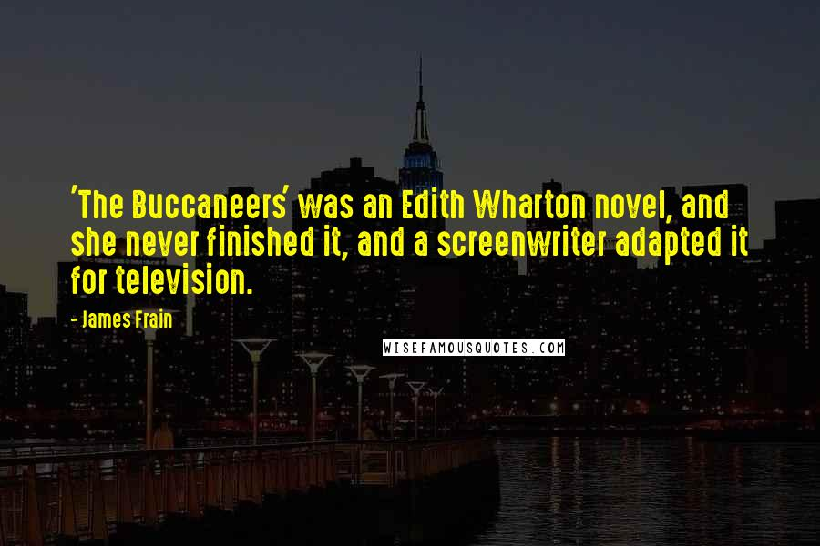 James Frain quotes: 'The Buccaneers' was an Edith Wharton novel, and she never finished it, and a screenwriter adapted it for television.