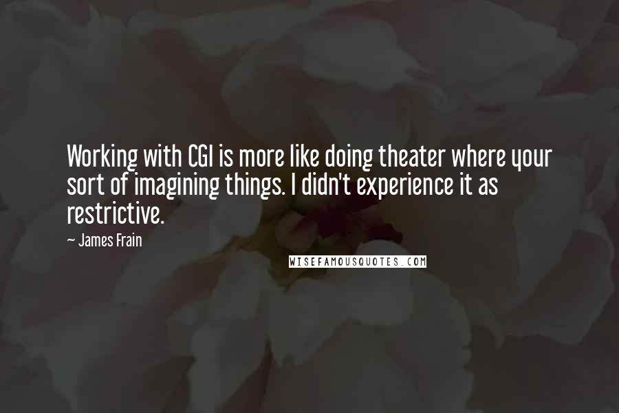 James Frain quotes: Working with CGI is more like doing theater where your sort of imagining things. I didn't experience it as restrictive.