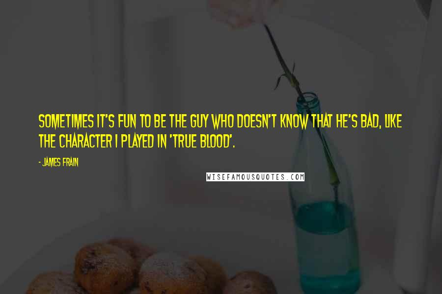 James Frain quotes: Sometimes it's fun to be the guy who doesn't know that he's bad, like the character I played in 'True Blood'.