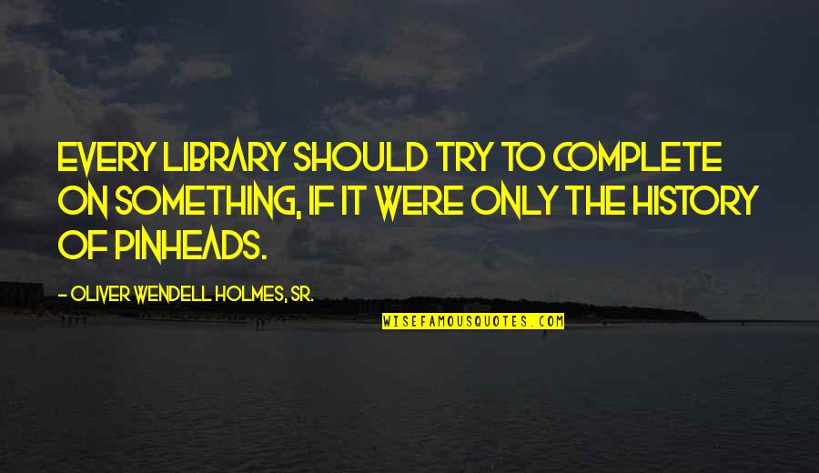 James Franco Short Quotes By Oliver Wendell Holmes, Sr.: Every library should try to complete on something,