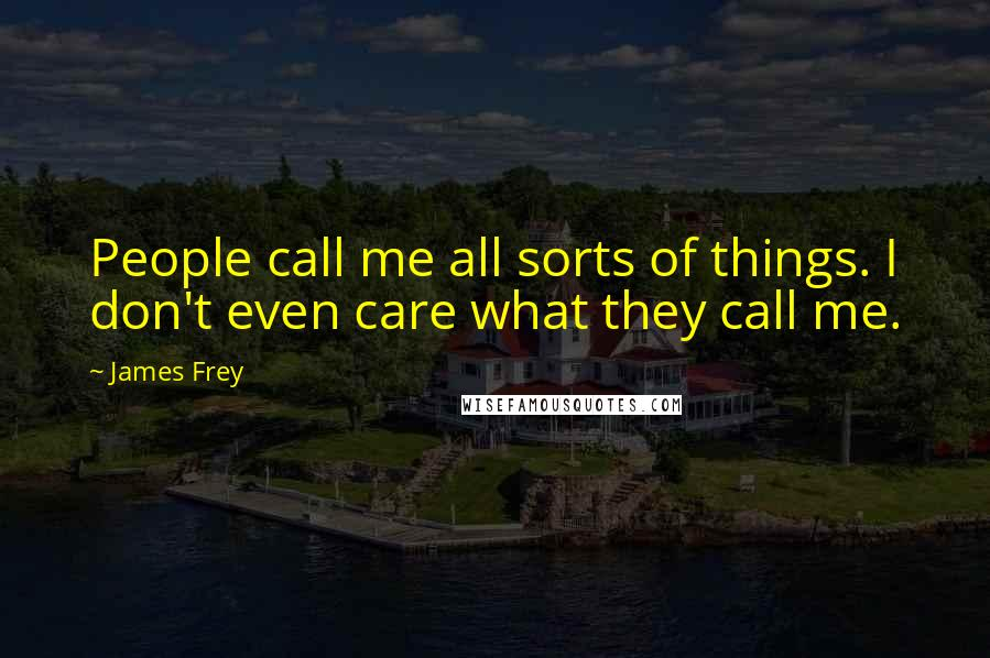 James Frey quotes: People call me all sorts of things. I don't even care what they call me.