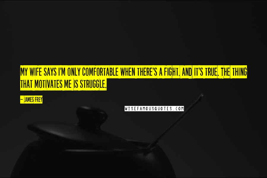 James Frey quotes: My wife says I'm only comfortable when there's a fight. And it's true. The thing that motivates me is struggle.