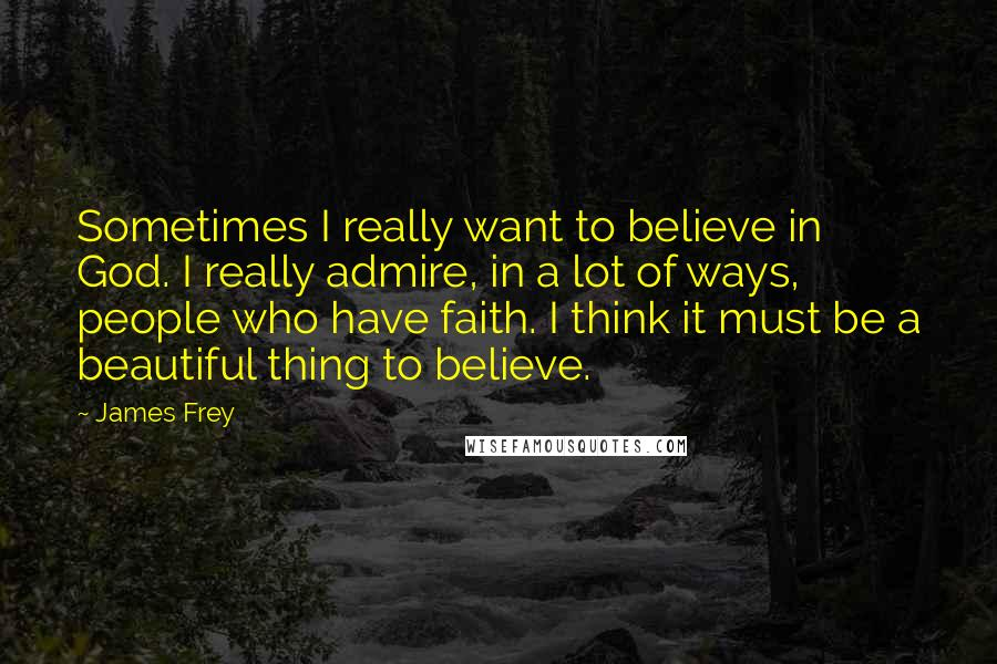 James Frey quotes: Sometimes I really want to believe in God. I really admire, in a lot of ways, people who have faith. I think it must be a beautiful thing to believe.