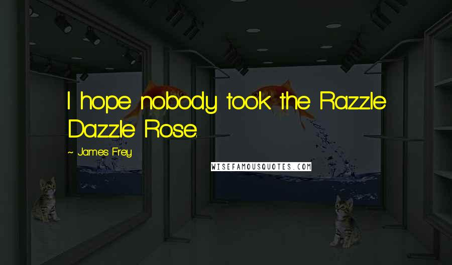 James Frey quotes: I hope nobody took the Razzle Dazzle Rose.