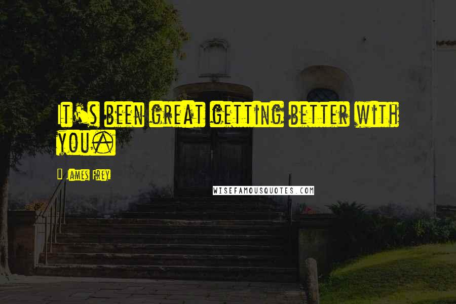 James Frey quotes: It's been great getting better with you.
