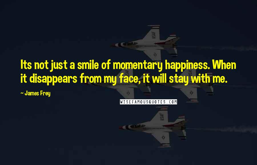 James Frey quotes: Its not just a smile of momentary happiness. When it disappears from my face, it will stay with me.