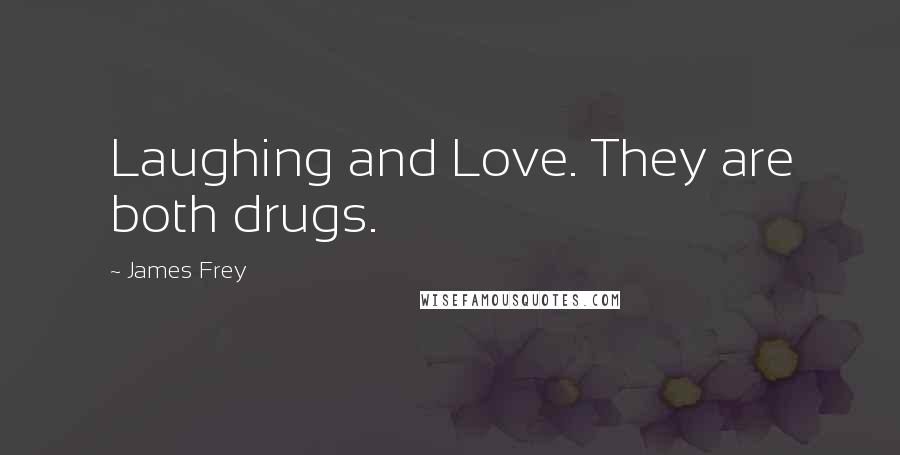 James Frey quotes: Laughing and Love. They are both drugs.