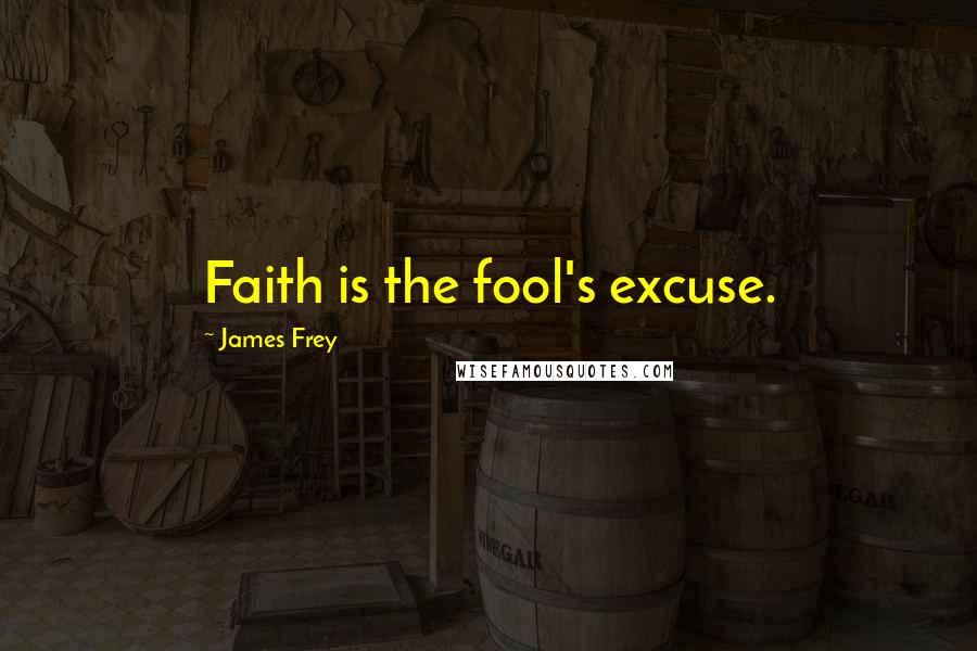 James Frey quotes: Faith is the fool's excuse.