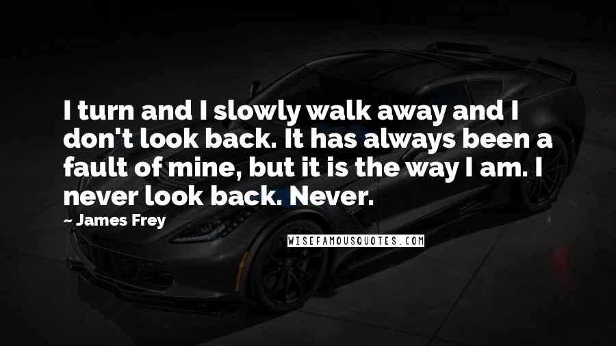 James Frey quotes: I turn and I slowly walk away and I don't look back. It has always been a fault of mine, but it is the way I am. I never look