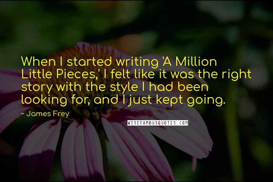 James Frey quotes: When I started writing 'A Million Little Pieces,' I felt like it was the right story with the style I had been looking for, and I just kept going.