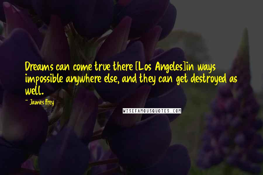 James Frey quotes: Dreams can come true there [Los Angeles]in ways impossible anywhere else, and they can get destroyed as well.