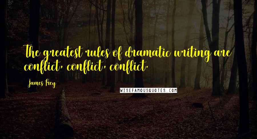 James Frey quotes: The greatest rules of dramatic writing are conflict, conflict, conflict.
