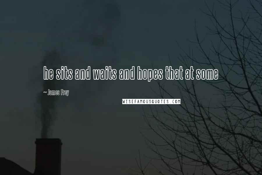 James Frey quotes: he sits and waits and hopes that at some