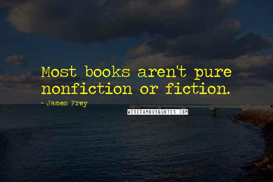 James Frey quotes: Most books aren't pure nonfiction or fiction.