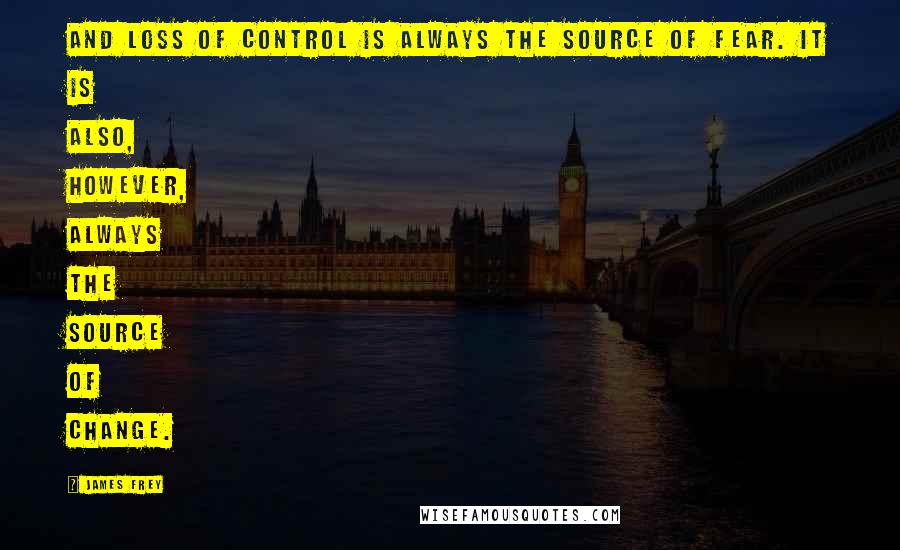 James Frey quotes: And loss of control is always the source of fear. It is also, however, always the source of change.