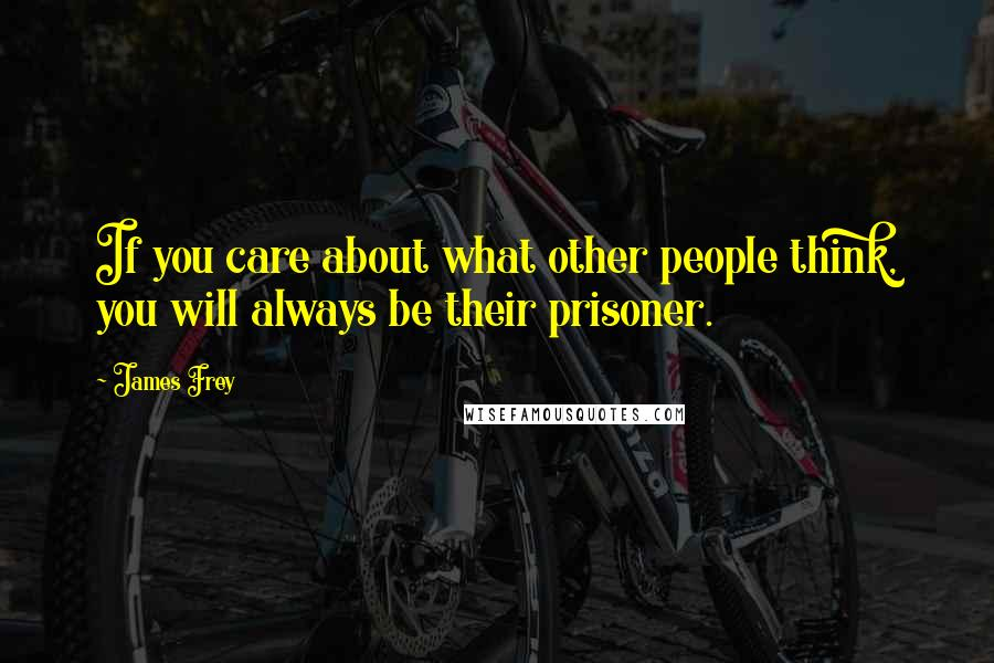 James Frey quotes: If you care about what other people think, you will always be their prisoner.