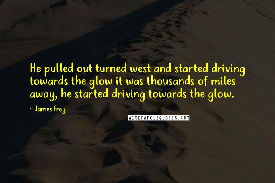James Frey quotes: He pulled out turned west and started driving towards the glow it was thousands of miles away, he started driving towards the glow.
