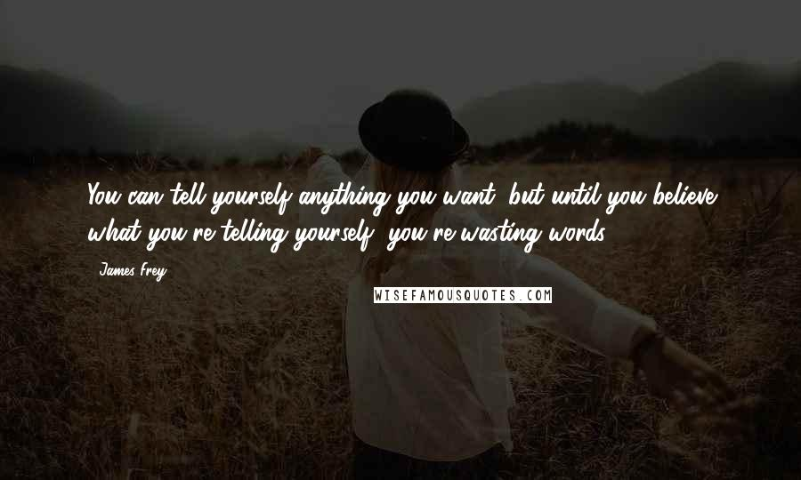 James Frey quotes: You can tell yourself anything you want, but until you believe what you're telling yourself, you're wasting words.