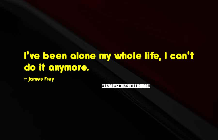 James Frey quotes: I've been alone my whole life, I can't do it anymore.