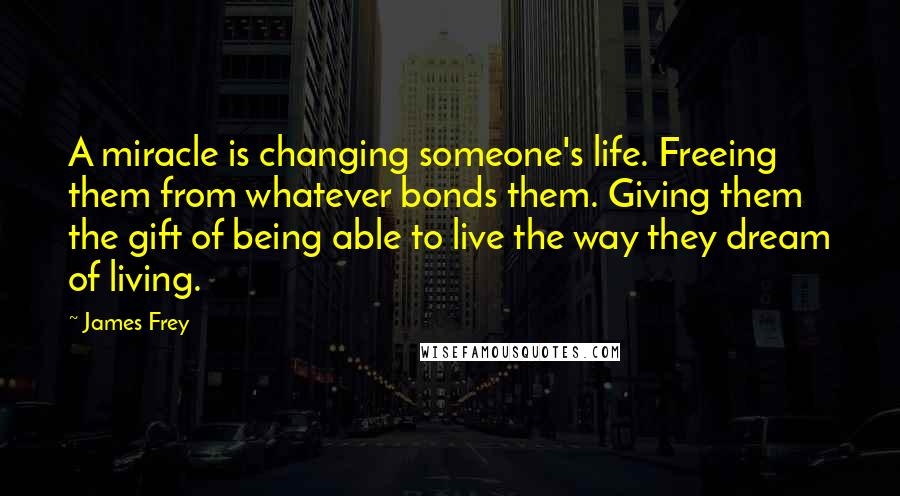James Frey quotes: A miracle is changing someone's life. Freeing them from whatever bonds them. Giving them the gift of being able to live the way they dream of living.