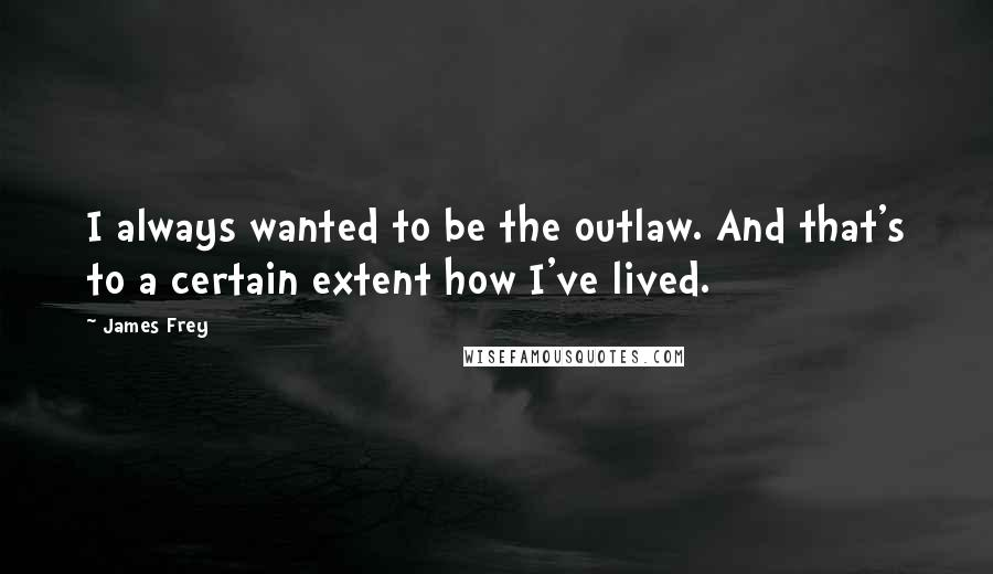 James Frey quotes: I always wanted to be the outlaw. And that's to a certain extent how I've lived.