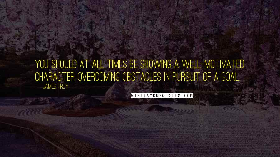 James Frey quotes: You should at all times be showing a well-motivated character overcoming obstacles in pursuit of a goal.
