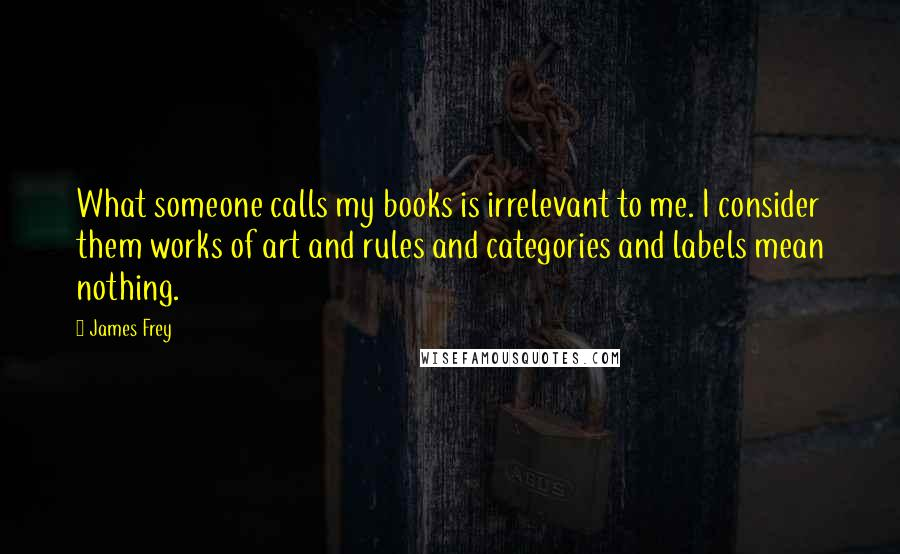 James Frey quotes: What someone calls my books is irrelevant to me. I consider them works of art and rules and categories and labels mean nothing.