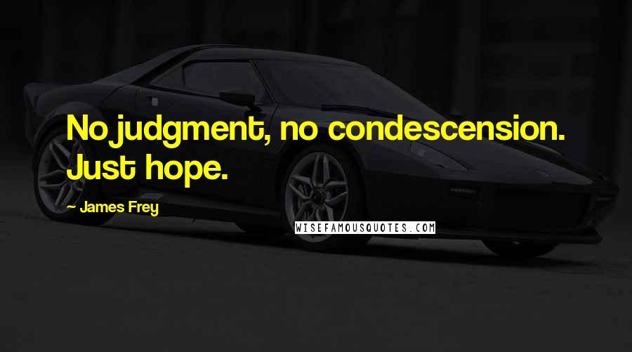 James Frey quotes: No judgment, no condescension. Just hope.