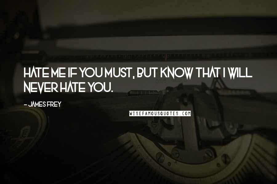 James Frey quotes: Hate me if you must, but know that I will never hate you.