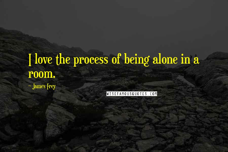 James Frey quotes: I love the process of being alone in a room.