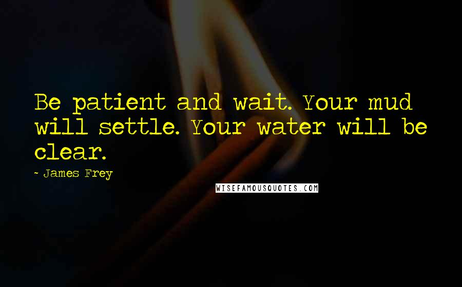 James Frey quotes: Be patient and wait. Your mud will settle. Your water will be clear.