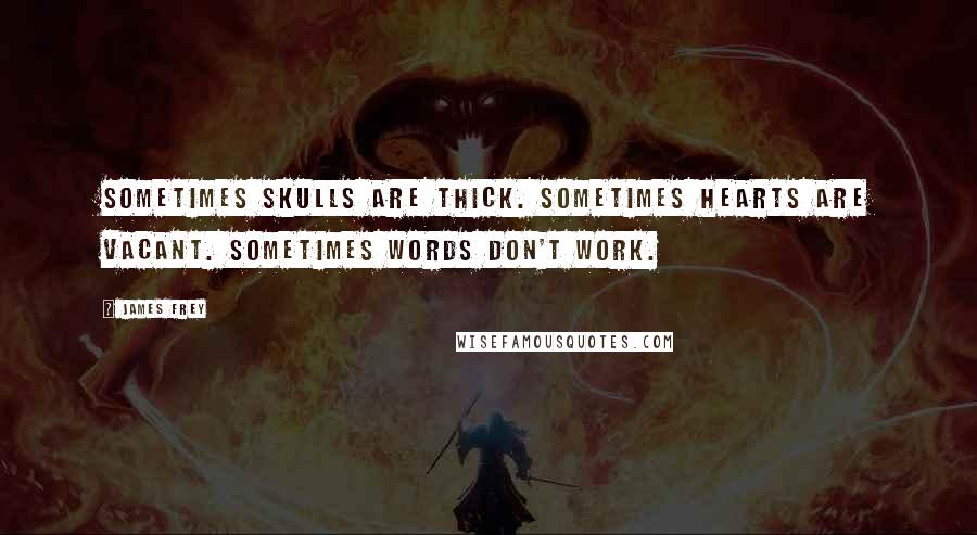 James Frey quotes: Sometimes skulls are thick. Sometimes hearts are vacant. Sometimes words don't work.
