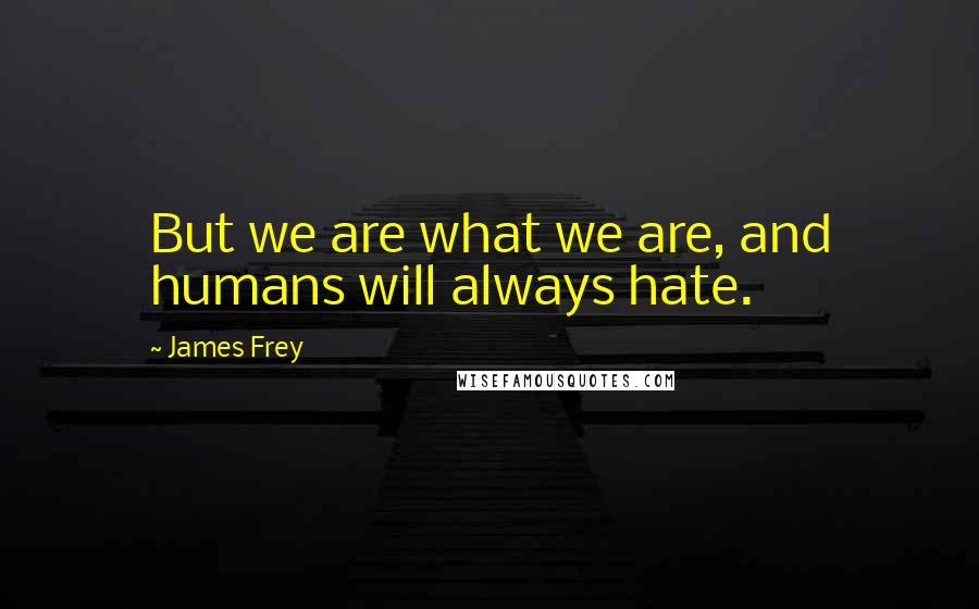 James Frey quotes: But we are what we are, and humans will always hate.