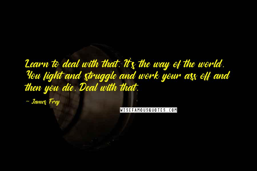James Frey quotes: Learn to deal with that. It's the way of the world. You fight and struggle and work your ass off and then you die. Deal with that.