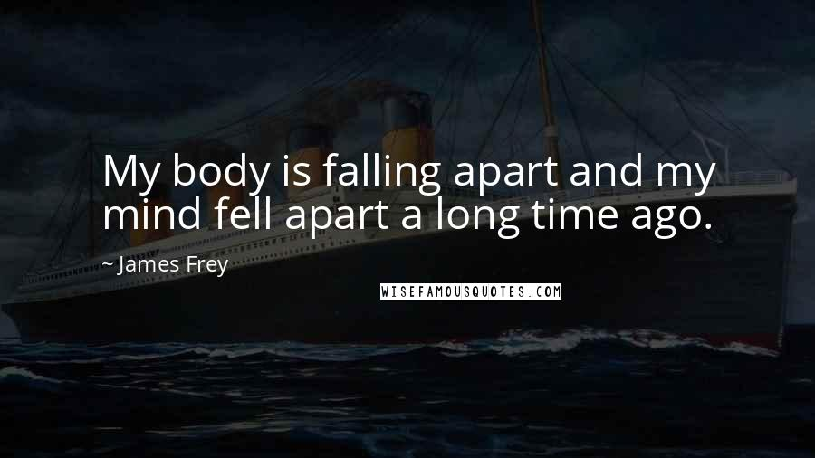 James Frey quotes: My body is falling apart and my mind fell apart a long time ago.