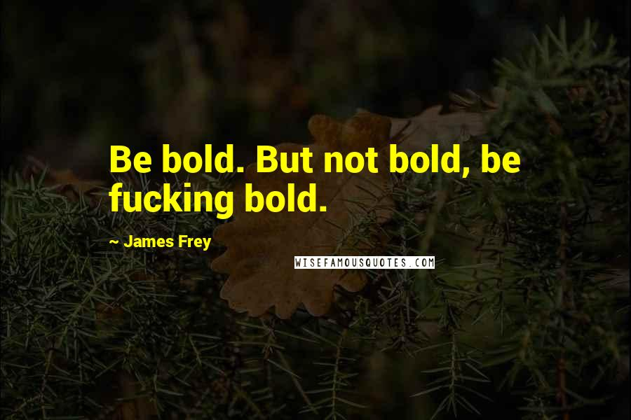 James Frey quotes: Be bold. But not bold, be fucking bold.