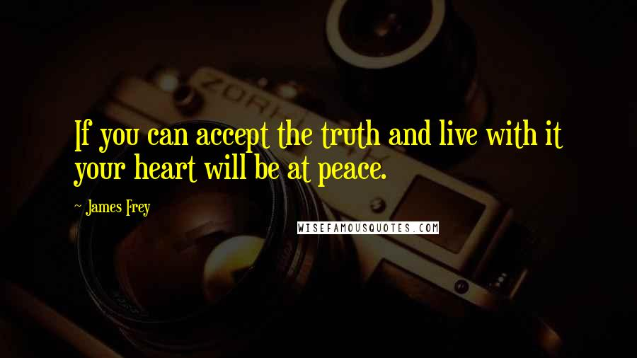 James Frey quotes: If you can accept the truth and live with it your heart will be at peace.