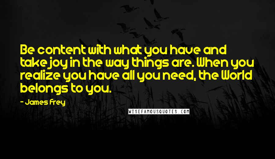 James Frey quotes: Be content with what you have and take joy in the way things are. When you realize you have all you need, the World belongs to you.