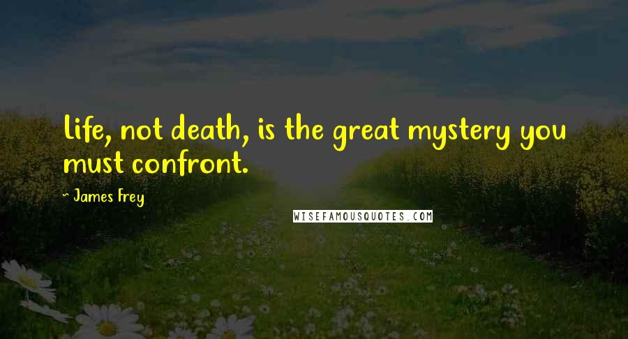 James Frey quotes: Life, not death, is the great mystery you must confront.