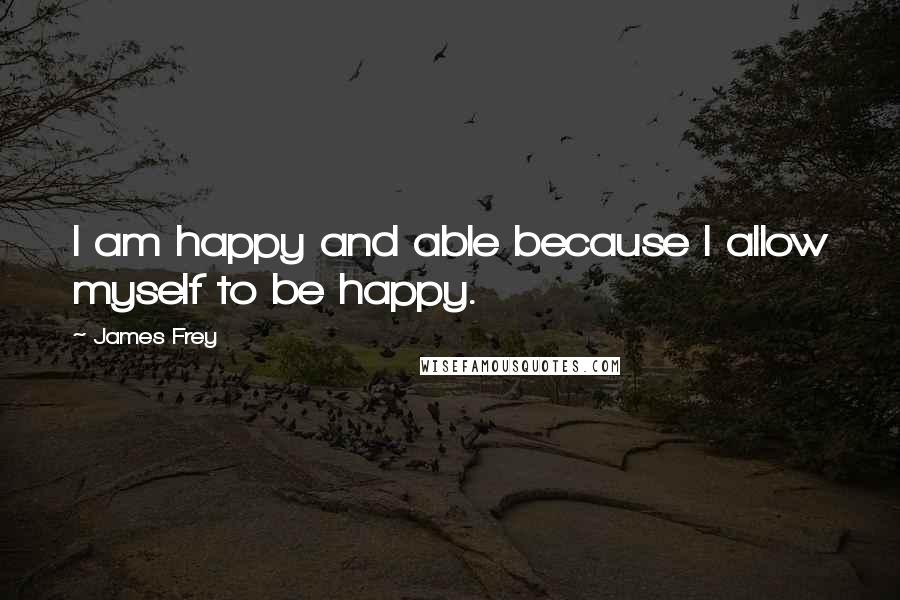 James Frey quotes: I am happy and able because I allow myself to be happy.