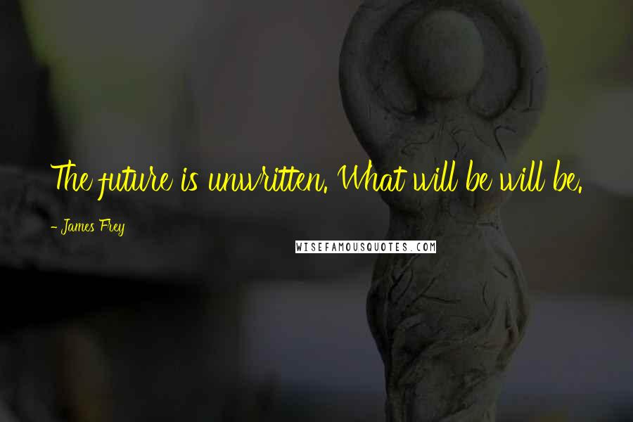 James Frey quotes: The future is unwritten. What will be will be.