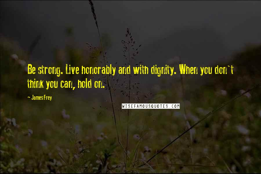 James Frey quotes: Be strong. Live honorably and with dignity. When you don't think you can, hold on.