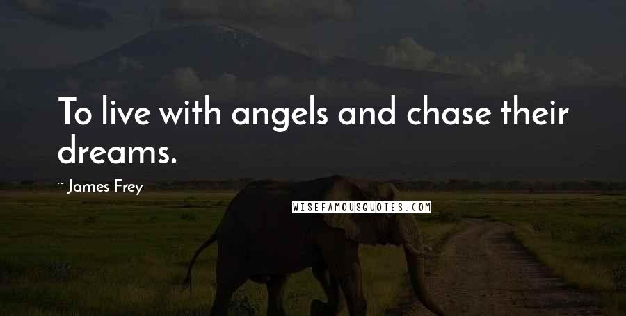 James Frey quotes: To live with angels and chase their dreams.