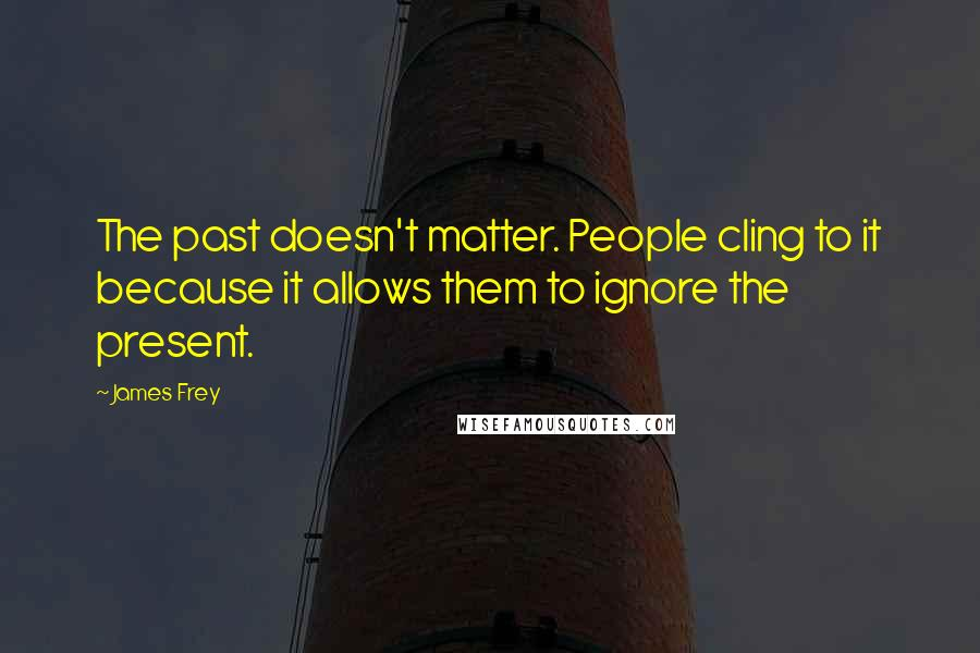 James Frey quotes: The past doesn't matter. People cling to it because it allows them to ignore the present.