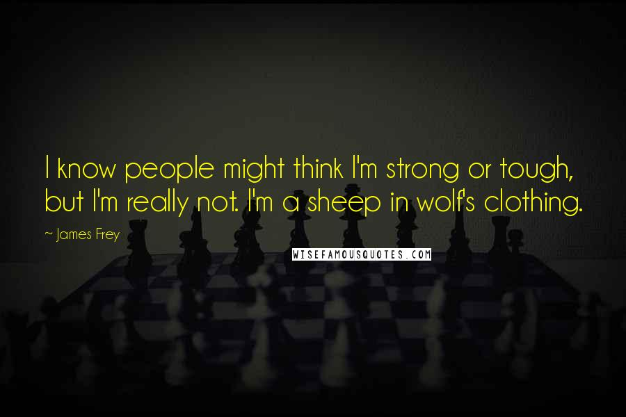 James Frey quotes: I know people might think I'm strong or tough, but I'm really not. I'm a sheep in wolf's clothing.