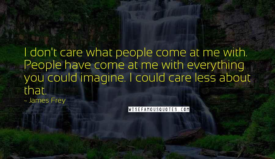James Frey quotes: I don't care what people come at me with. People have come at me with everything you could imagine. I could care less about that.